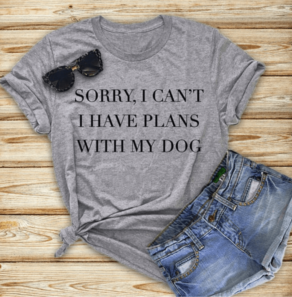 """tshirt for ladies with """"sorry, I can't, I have plans with my dog"""" on the front"""